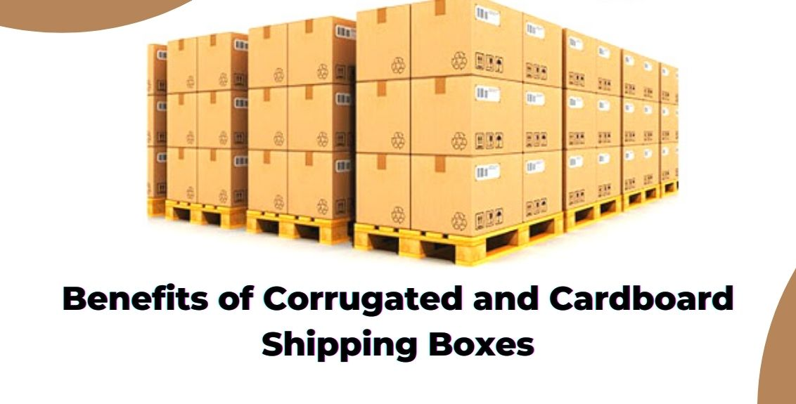 Benefits of Corrugated and Cardboard Shipping Boxes